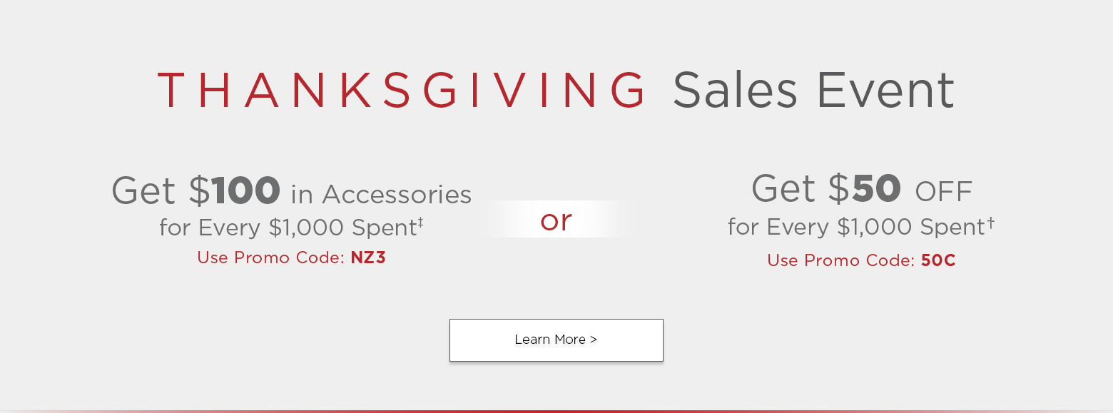 Thanksgiving sales event. Get one hundred dollars in accessories for every thousand dollars spent. Use promo code n z three or get fifty dollars off for every thousand dollars spent. Use promo code five zero c. Learn more.