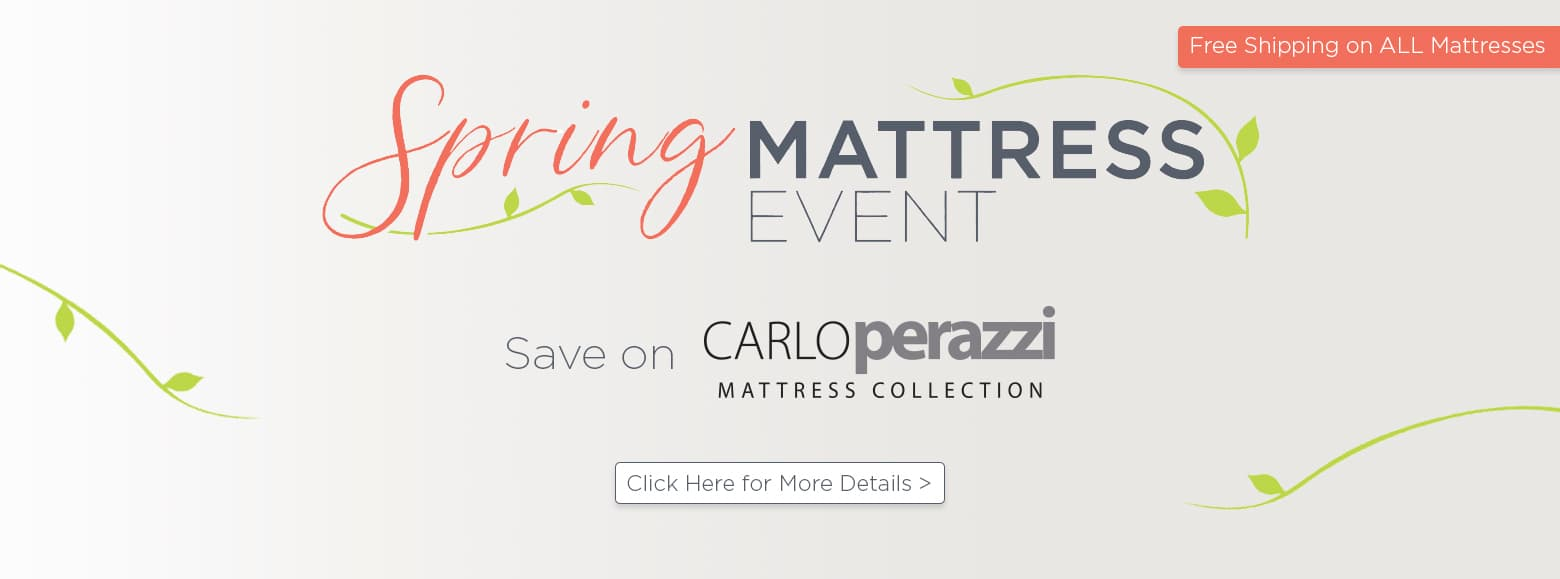 Spring mattress event. Save on Carlo Perazzi mattress collection. Free Shipping on all mattresses. Click here for more details.