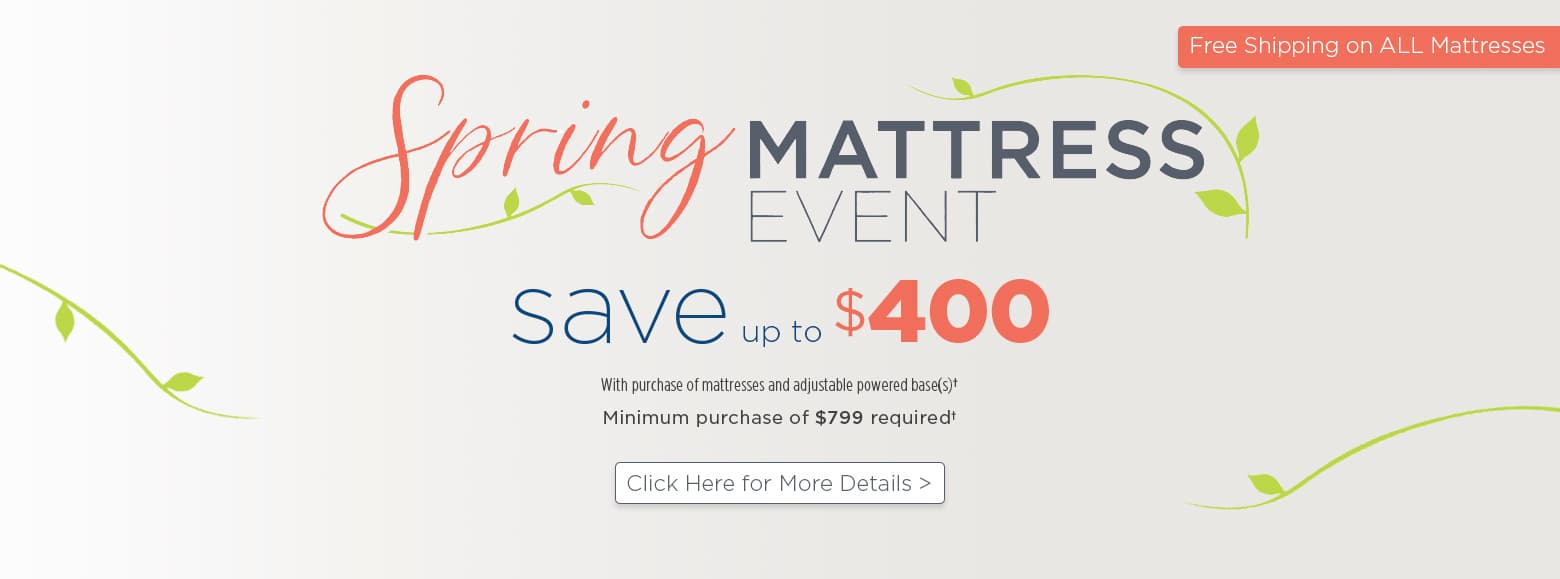 Spring mattress event. Save up to four hundred dollars with purchase of mattresses and adjustable powered base. Minimum purchase of seven hundred dollars required. Free Shipping on all mattresses. Click here for more details.