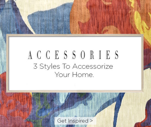 Accessories. 3 styles to accessorize you home. Get inspired.