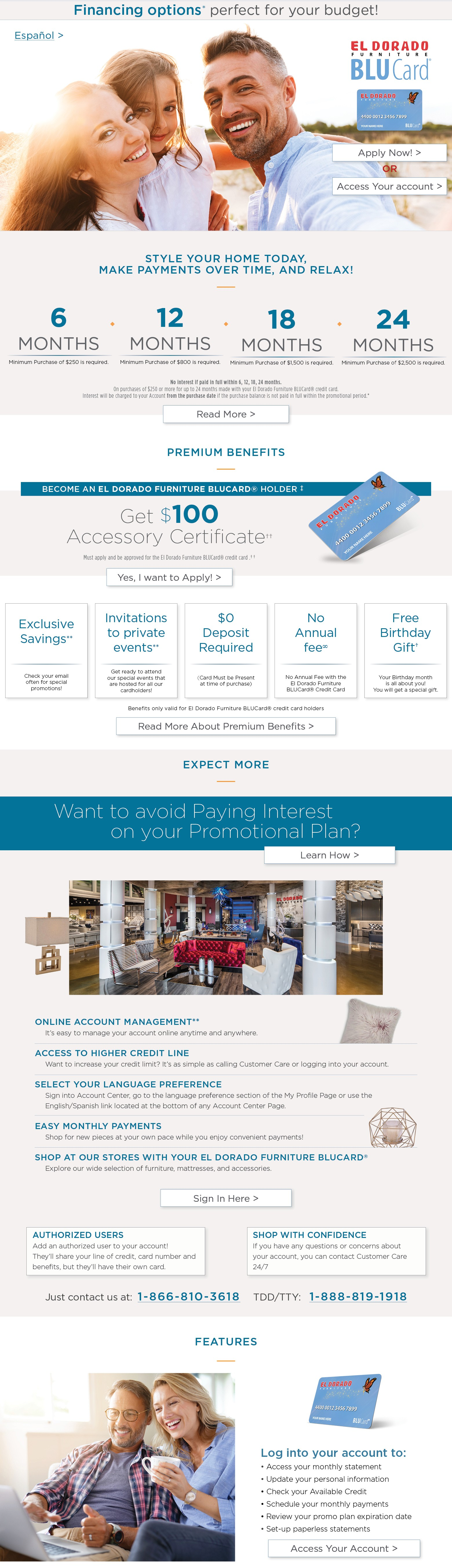 Financing options* perfect for your budget! Español > El Dorado Furniture BLUCard® Apply Now! > OR Access Your account > STYLE YOUR HOME TODAY, MAKE PAYMENTS OVER TIME, AND RELAX! 6 MONTHS Minimum Purchase of $250 is required. 12 MONTHS Minimum Purchase of $800 is required. 18 MONTHS Minimum Purchase of $1,500 is required. Minimum Purchase of $2,500 is required. No interest if paid in full within 6, 12, 18, 24 months. On purchases of $250 or more for up to 24 months made with your El Dorado Furniture BLUCard® credit card. Interest will be charged to your Account from the purchase date if the purchase balance is not paid in full within the promotional period.* Read More > PREMIUM BENEFITS — BECOME AN EL DORADO FURNITURE BLUCARD® HOLDER‡ Get $100 Accessory Certificate‡ Must apply and be approved for the El Dorado Furniture BLUCard® credit card.†† Yes, I want to Apply! > Exclusive Savings** - Check your email often for special promotions! Invitations to private events** - Get ready to attend our special events that are hosted for all our cardholders! No Annual fee? - No Annual Fee with the El Dorado Furniture BLUCard® Credit Card. $0 Deposit Required (Card Must be Presented time of purchase). Free Birthday Gift† - Your Birthday month is all about you! You will get a special gift. Benefits only valid for El Dorado Furniture BLUCard® credit card holders. Read More About Premium Benefits > EXPECT MORE — Want to avoid Paying Interest on your Promotional Plan? Learn How > ONLINE ACCOUNT MANAGEMENT**: It's easy to manage your account online anytime and anywhere. ACCESS TO HIGHER CREDIT LINE: Want to increase your credit limit? It's as simple as calling Customer Care or logging into your account. SELECT YOUR LANGUAGE PREFERENCE: Sign into Account Center, go to the language preference section of the My Profile Page or use the English/Spanish link located at the bottom of any Account Center Page. EASY MONTHLY PAYMENTS: Shop for new pieces at your own pace while you enjoy convenient payments! SHOP AT OUR STORES WITH YOUR EL DORADO FURNITURE BLUCARD®: Explore our wide selection of furniture, mattresses, and accessories. Sign In Here > AUTHORIZED USERS: Add an authorized user to your account! They'll share your line of credit, card number and benefits, but they'll have their own card. SHOP WITH CONFIDENCE: If you have any questions or concerns about your account, you can contact Customer Care 24/7. Just contact us at: 1-866-810-3618 TDD/TTY: 1-888-819-1918. FEATURES — Log into your account to: Access your monthly statement; Update your personal information; Check your Available Credit; Schedule your monthly payments; Review your promo plan expiration date; Set-up paperless statements Access Your Account >