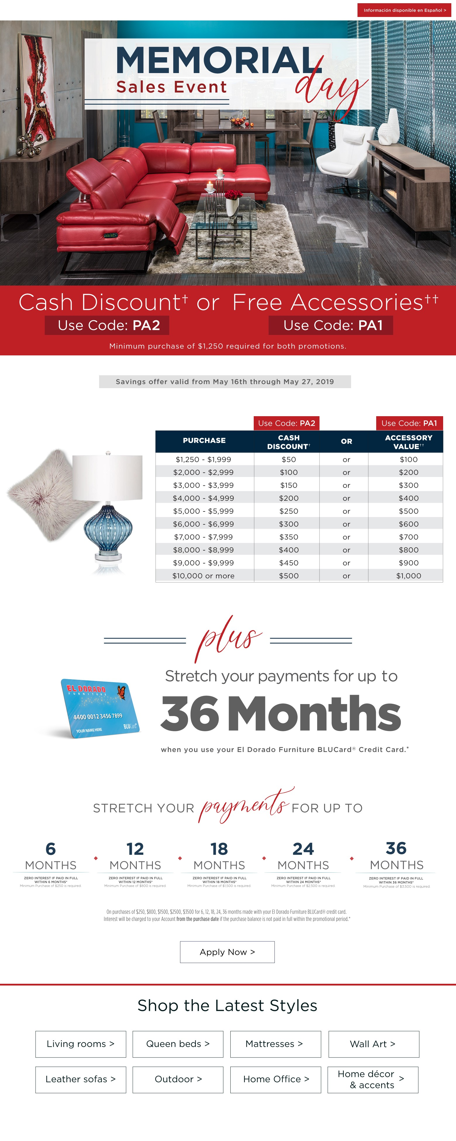 informacion disponible disponible en espanol memorial day sales event. Cash discount or free accessories minimum purchase of $1250 requires for both promotions plus stretch your payments for up to 36 months when you use your el dorado furniture blucard credit card apply now savings offer valid fromk may 17th through may 27, 2019 puechase cash discount or accessory value $1250-$1999 $50 or $100 $2000-$2999 $100 or $200 $3000 - $3999 $150 or $300 $4,000 - $4999 $200 or $400 $5000 - $5999 $250 or $500 $6000 - $6999 $300 or $600 $7000 - $7,999 $350 or $700 $8000 – 8,999 $400 or $900 $10000 or more $500 or $1000. Stretch your payments for up to 6 months zero interest if paid in full within 6 months minimum purchase of $250 is required 12 months zero interest if paid in full within 12 months minimum zero interest if paid in full within 12 months minimum purchase of $800 is required 18 months zero interest if paid in full within 18 months minimum purchase of $1500 is required 24 months zero interest if paid in full within 24 months zero interest if paid in full within 24 months minimum purchase of $2500 is required 36 months zero interest if paid in full within 36 months minimum purchase of $3500 is required on purchases of $250, $800, $1500, $2500, $3500 for 6, 12, 18, 24, 36 months made with your el dorado furniture blucard credit card interest will be charged to your account from the purchase date if the purchase balance is not paid in full within the promotional period. Informacion disponible en espanol. Shop the latest styles. Living rooms queen beds mattresses wall art leather sofas outdoor home office home décor and accents