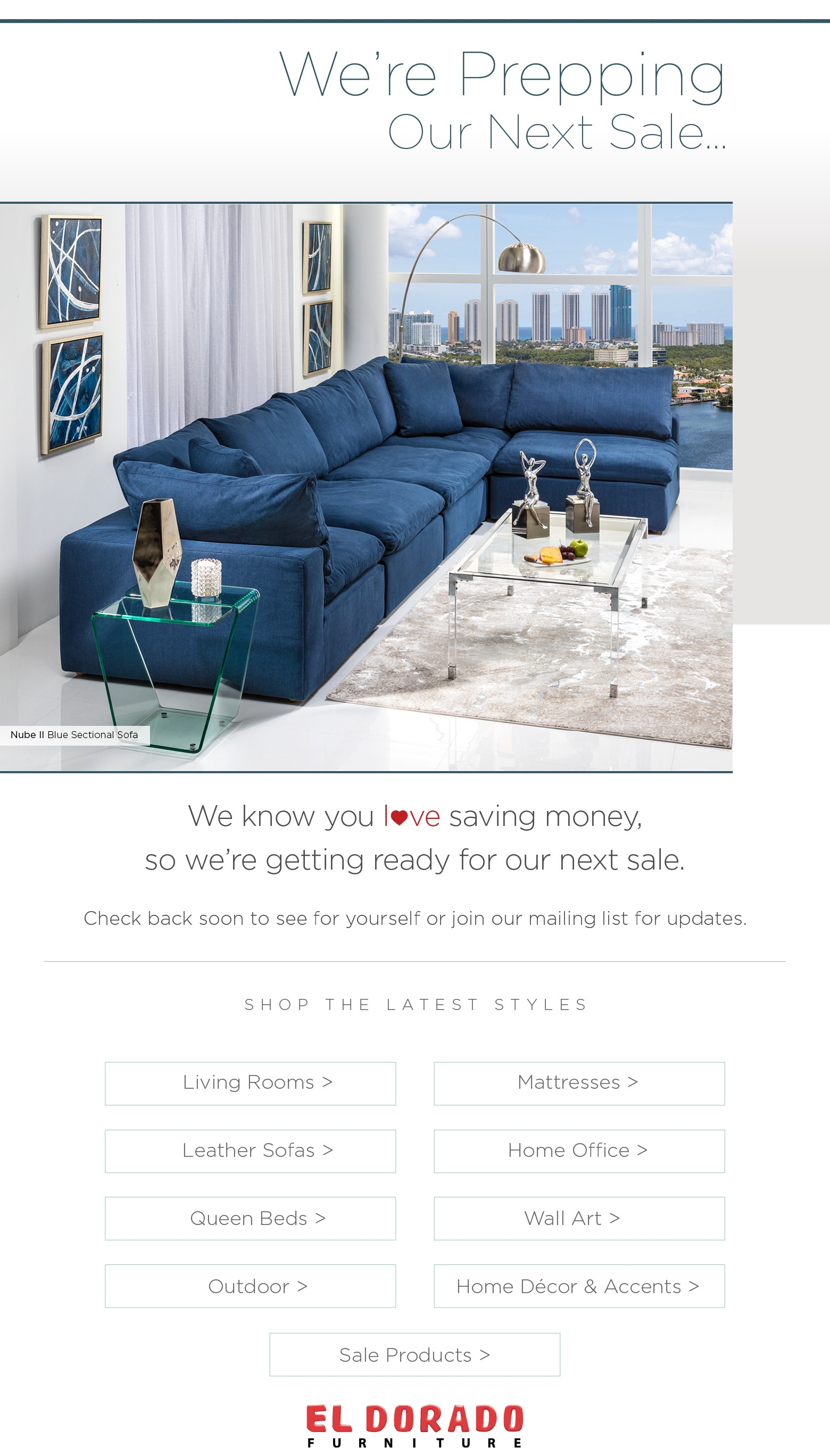 We're Prepping Our Next Sale… We know you love saving money,so we're getting ready for our next sale. Check back soon to see for yourself or join our mailing list for updates. Shop the Latest Styles Living Rooms >Mattresses > Leather Sofas >Home Office > Queen Beds > Wall Art > Outdoor >Home Décor & Accents > Sale Products >
